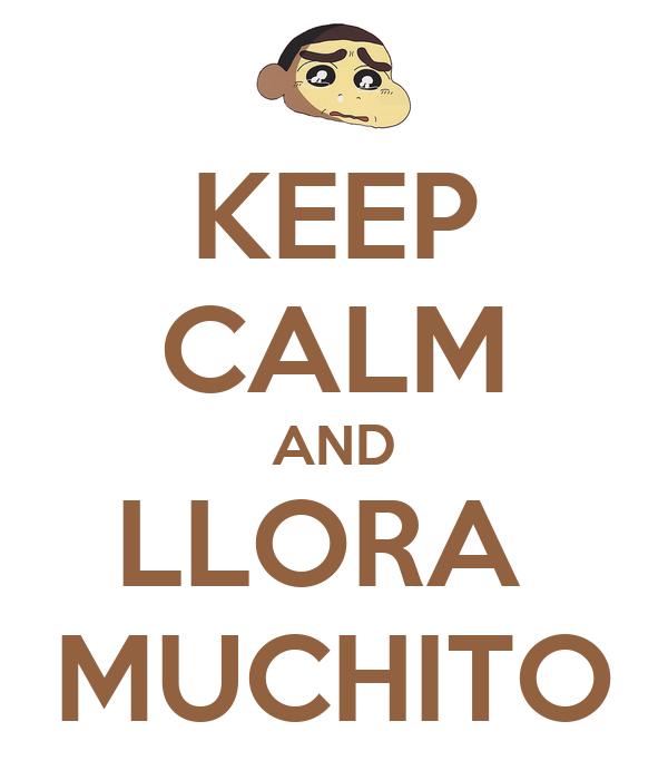 KEEP CALM AND LLORA  MUCHITO