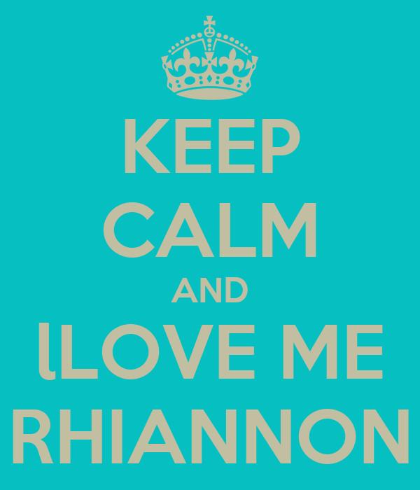KEEP CALM AND lLOVE ME RHIANNON