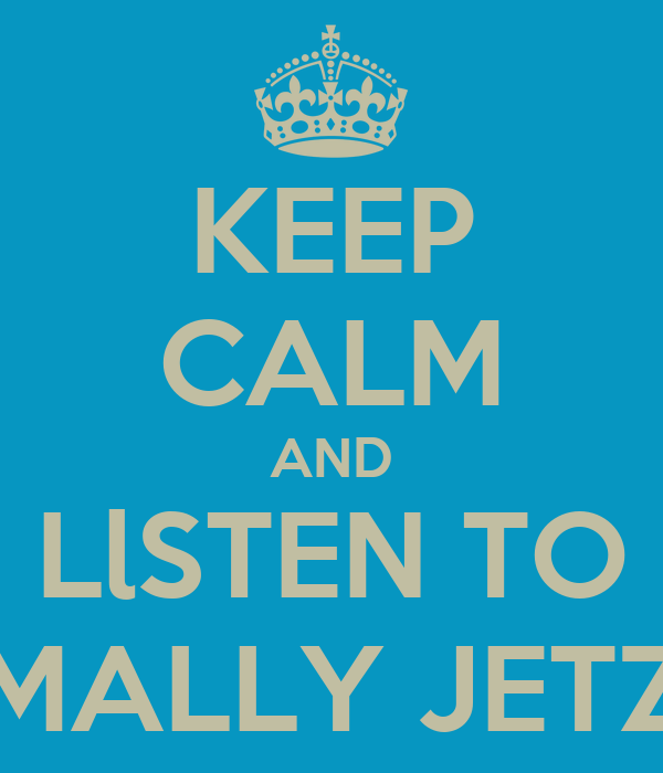 KEEP CALM AND LlSTEN TO MALLY JETZ