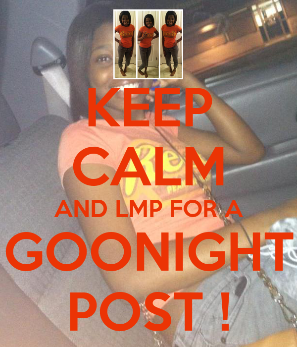 KEEP CALM AND LMP FOR A GOONIGHT POST !