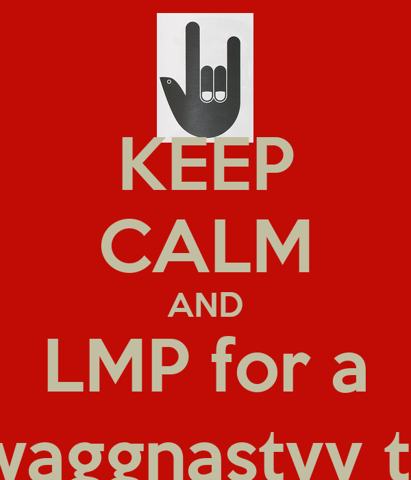 KEEP CALM AND LMP for a GREASY swaggnastyy thinks ^_^
