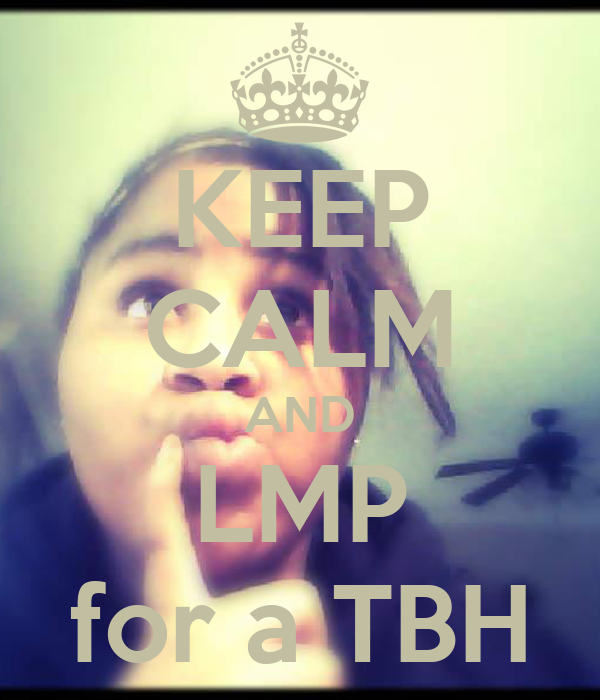 KEEP CALM AND LMP for a TBH