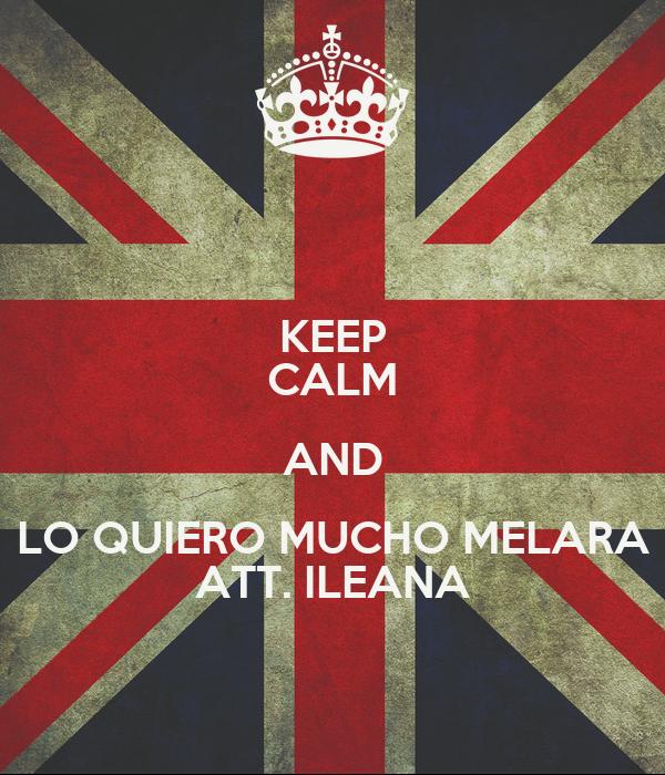 KEEP CALM AND LO QUIERO MUCHO MELARA ATT. ILEANA