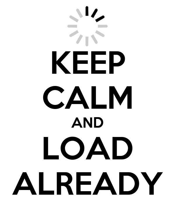 KEEP CALM AND LOAD ALREADY