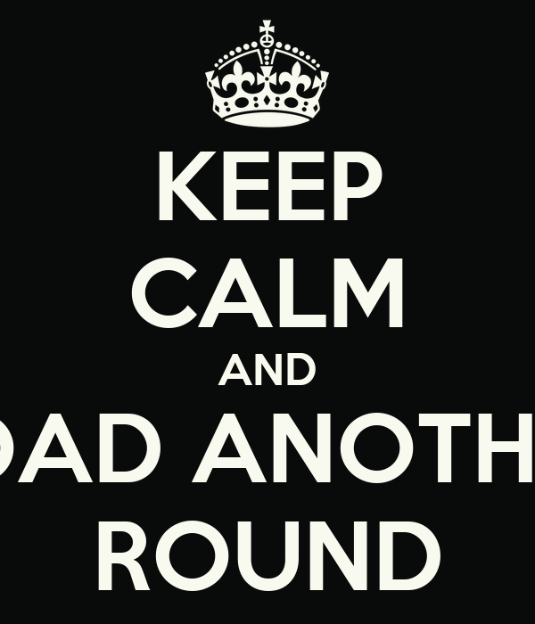 KEEP CALM AND LOAD ANOTHER ROUND