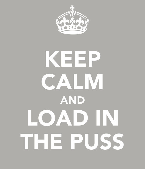 KEEP CALM AND LOAD IN THE PUSS