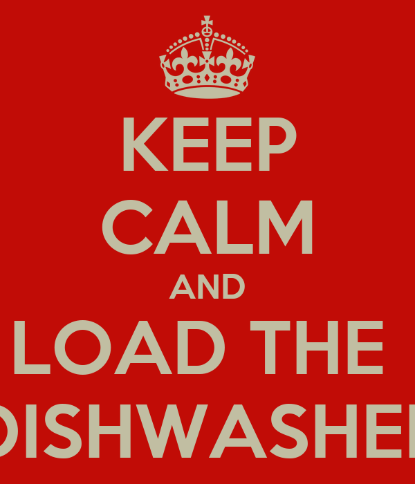 KEEP CALM AND LOAD THE  DISHWASHER