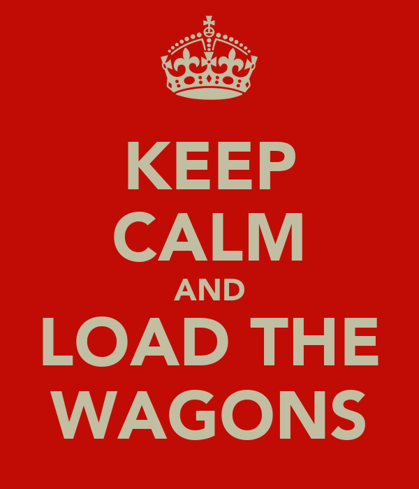 KEEP CALM AND LOAD THE WAGONS