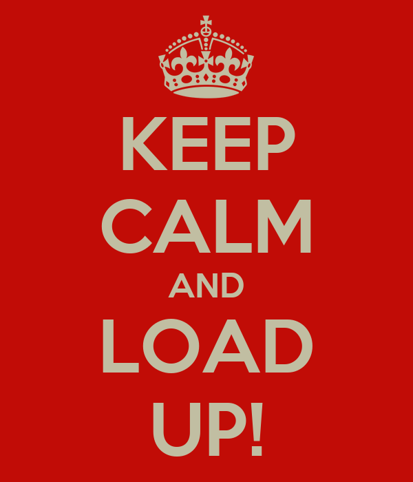 KEEP CALM AND LOAD UP!