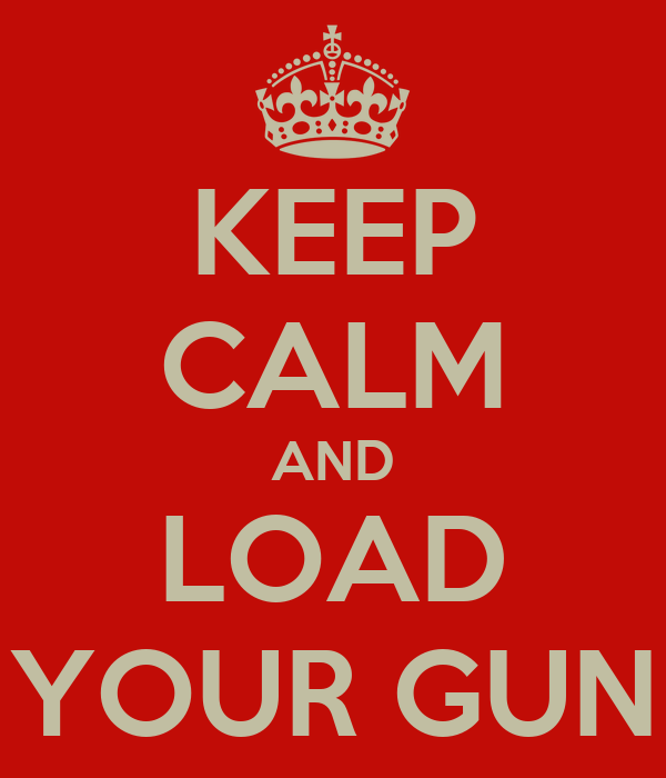 KEEP CALM AND LOAD YOUR GUN
