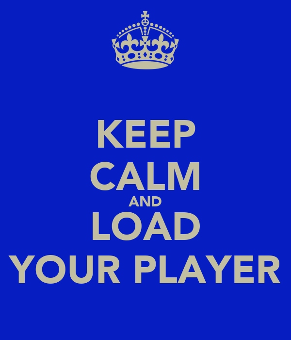 KEEP CALM AND LOAD YOUR PLAYER