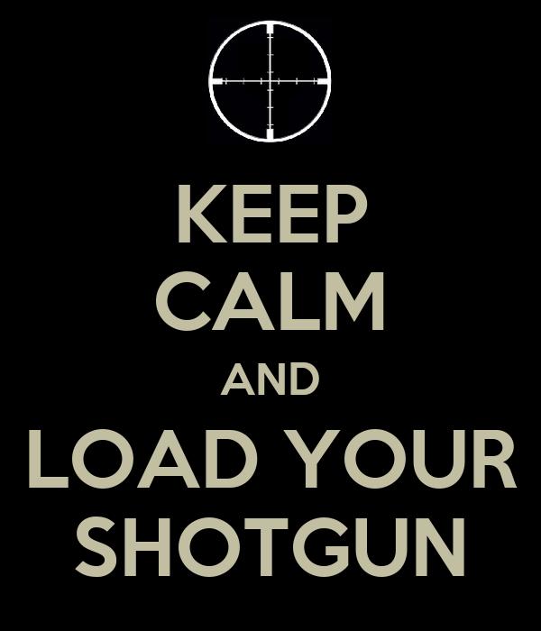 KEEP CALM AND LOAD YOUR SHOTGUN
