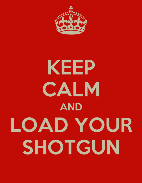 KEEP CALM AND LOAD YOUR SHOTGUN