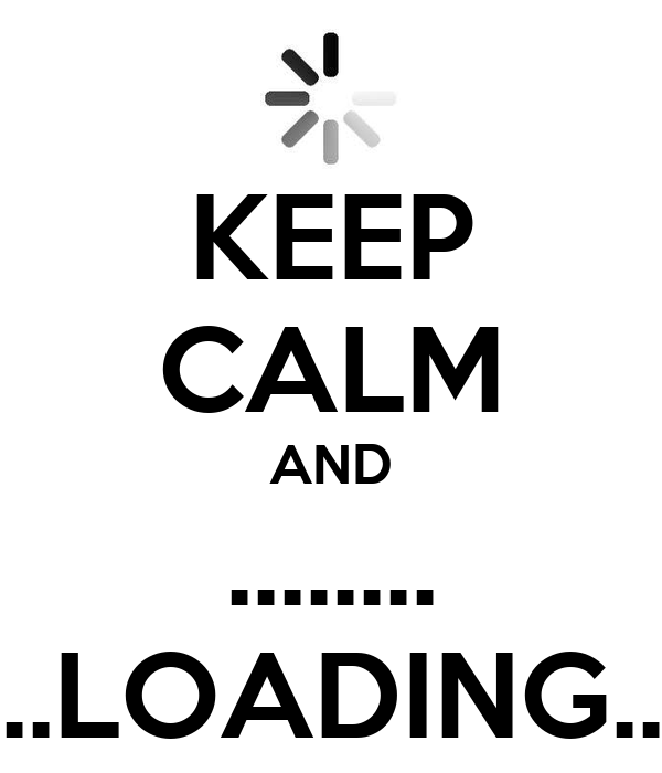 KEEP CALM AND ........ ..LOADING..