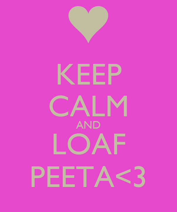 KEEP CALM AND LOAF PEETA<3