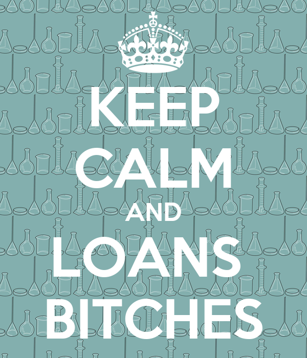 KEEP CALM AND LOANS  BITCHES