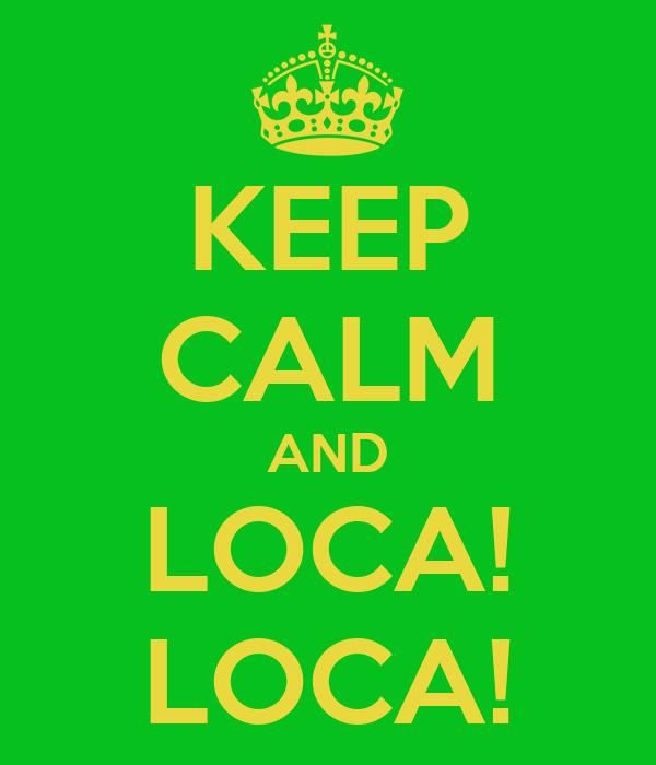 KEEP CALM AND LOCA! LOCA!