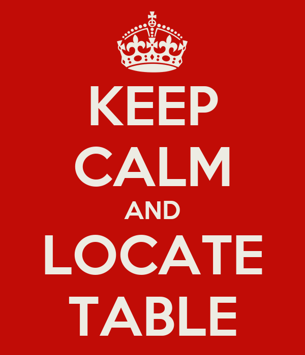 KEEP CALM AND LOCATE TABLE