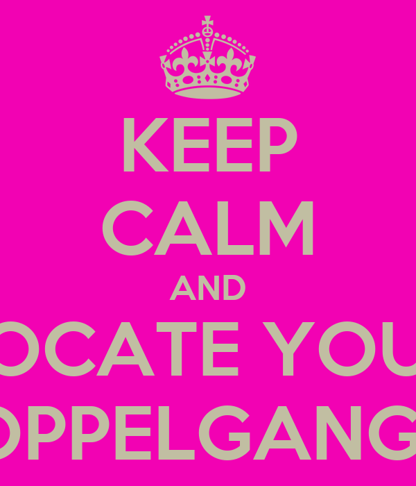 KEEP CALM AND LOCATE YOUR DOPPELGANGER