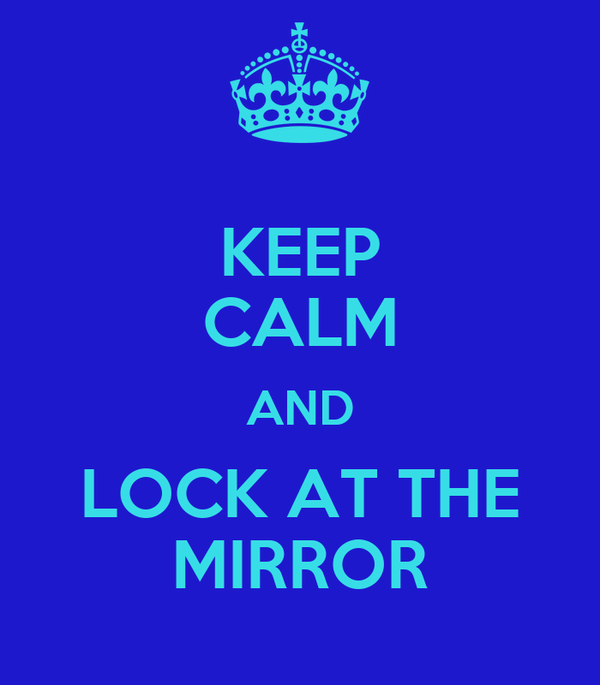 KEEP CALM AND LOCK AT THE MIRROR