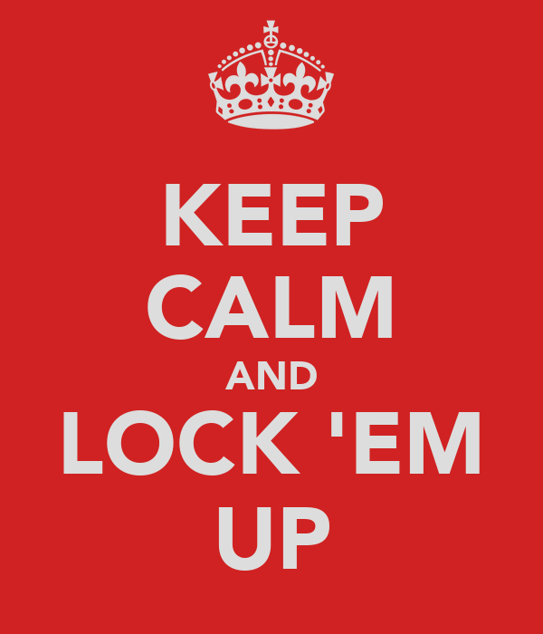KEEP CALM AND LOCK 'EM UP