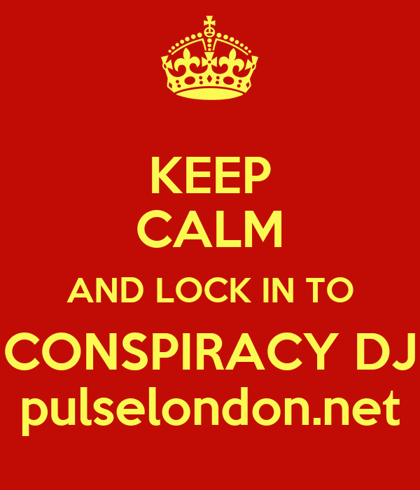 KEEP CALM AND LOCK IN TO CONSPIRACY DJ pulselondon.net