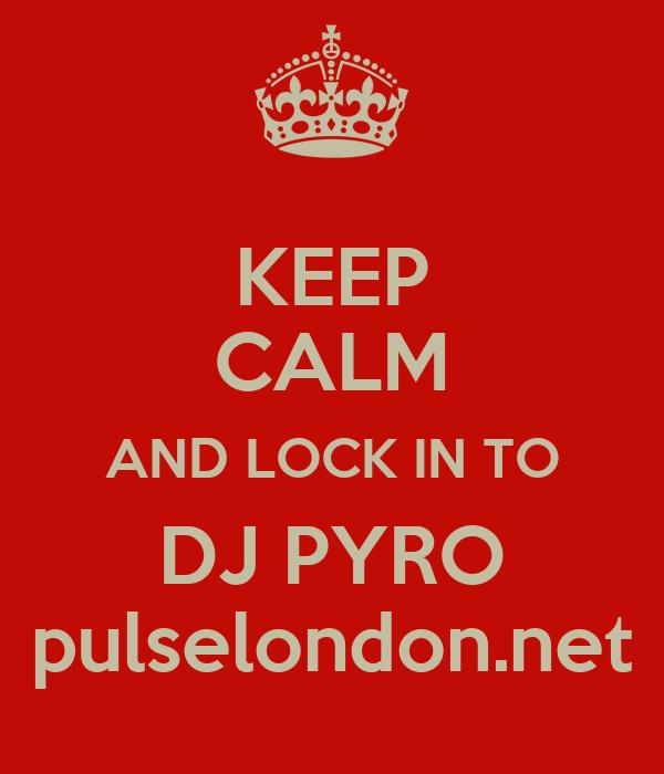 KEEP CALM AND LOCK IN TO DJ PYRO pulselondon.net