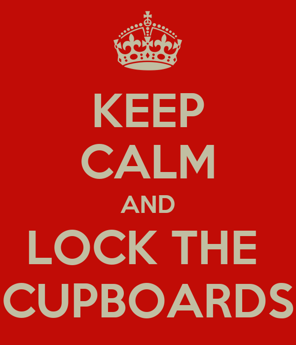KEEP CALM AND LOCK THE  CUPBOARDS