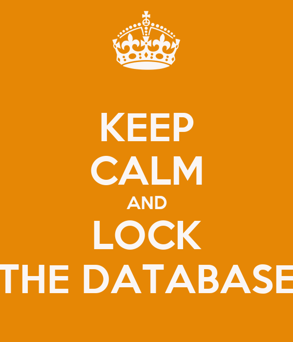 KEEP CALM AND LOCK THE DATABASE