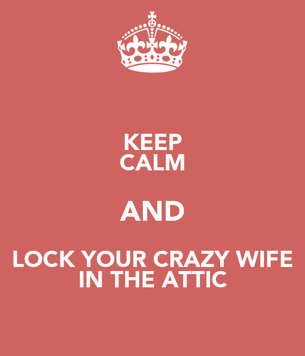 KEEP CALM AND LOCK YOUR CRAZY WIFE IN THE ATTIC