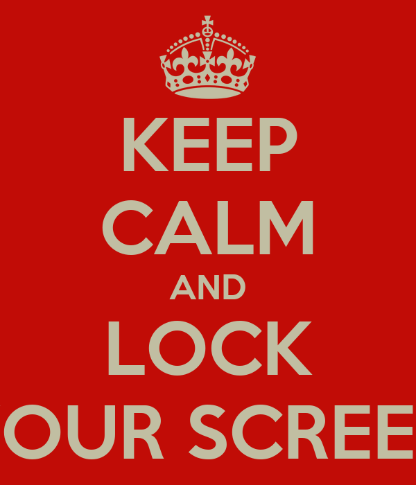 KEEP CALM AND LOCK YOUR SCREEN