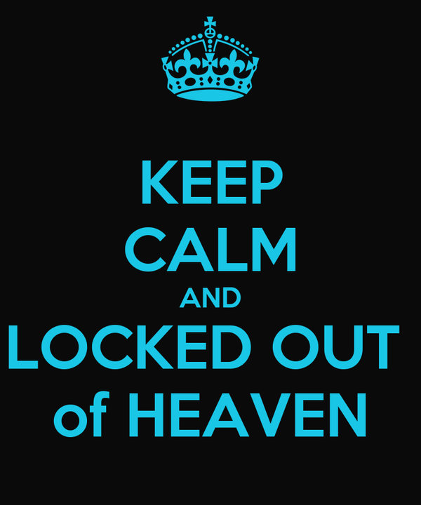 KEEP CALM AND LOCKED OUT  of HEAVEN