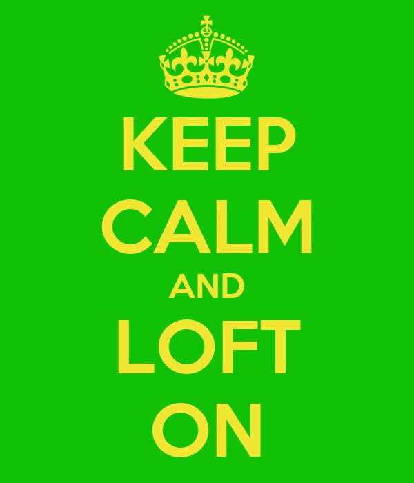 KEEP CALM AND LOFT ON