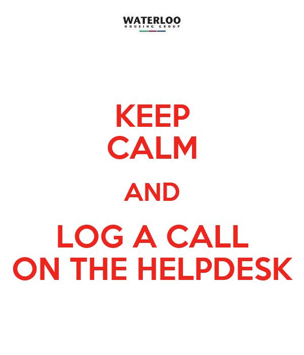 KEEP CALM AND LOG A CALL ON THE HELPDESK