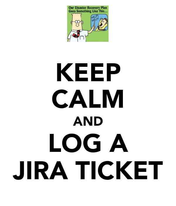 KEEP CALM AND LOG A JIRA TICKET