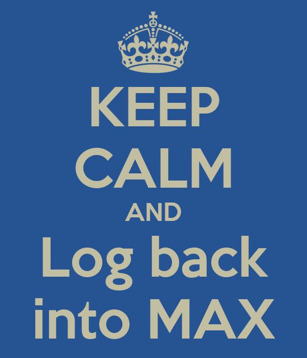 KEEP CALM AND Log back into MAX
