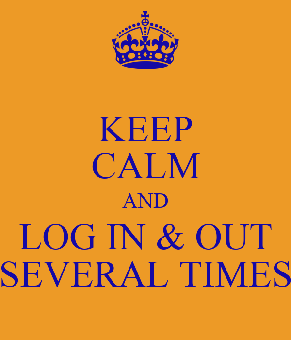 KEEP CALM AND LOG IN & OUT SEVERAL TIMES