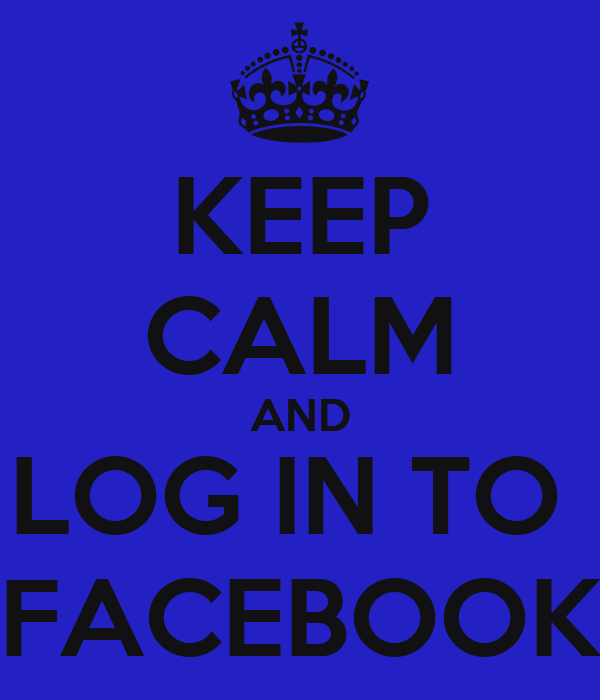 KEEP CALM AND LOG IN TO  FACEBOOK