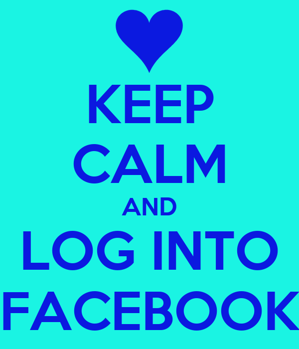 KEEP CALM AND LOG INTO FACEBOOK