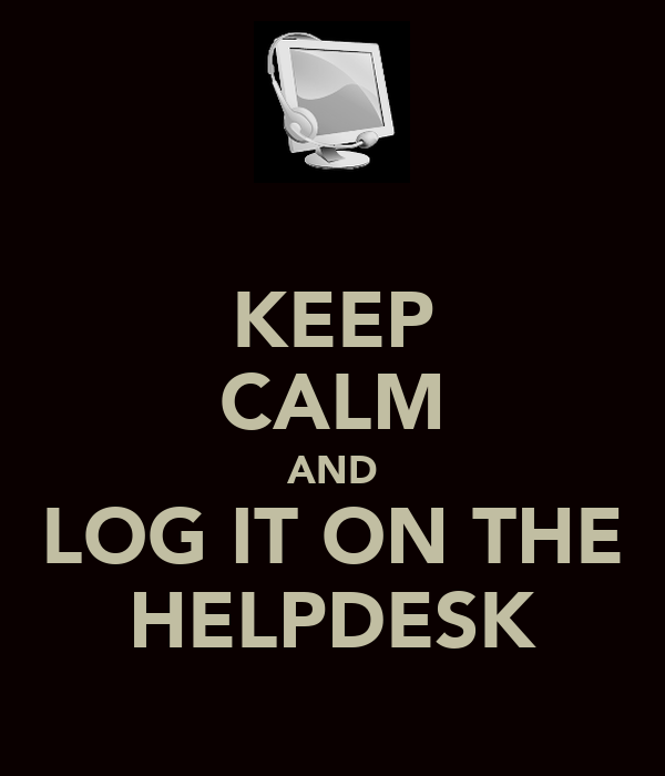 KEEP CALM AND LOG IT ON THE HELPDESK