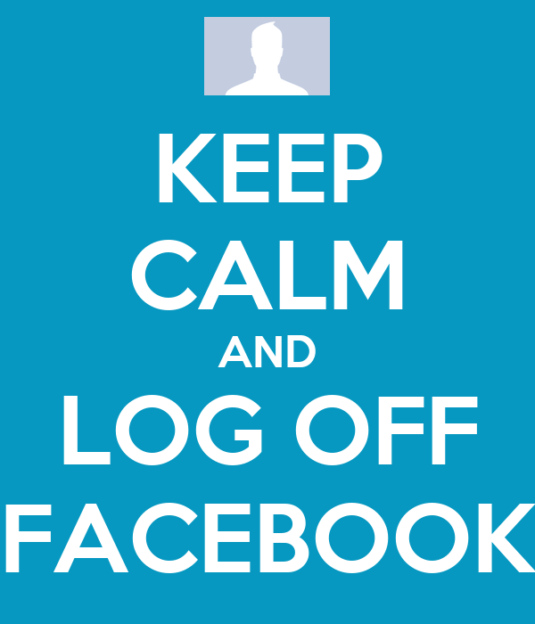 KEEP CALM AND LOG OFF FACEBOOK