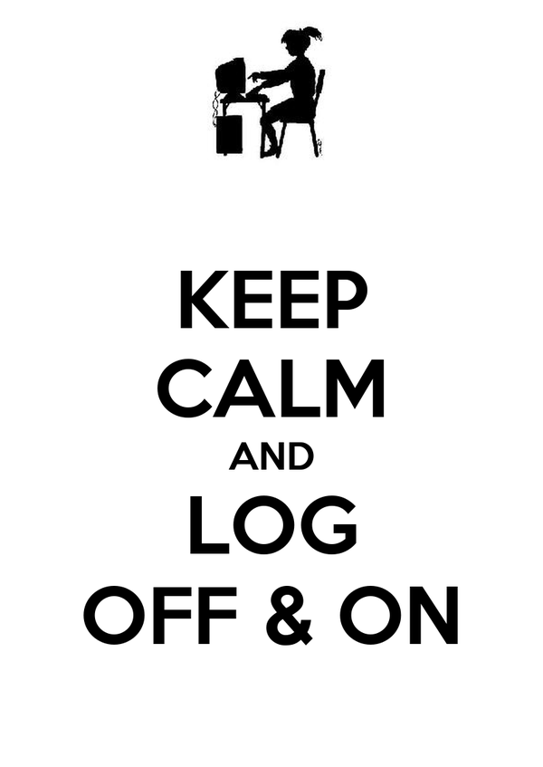 KEEP CALM AND LOG OFF & ON