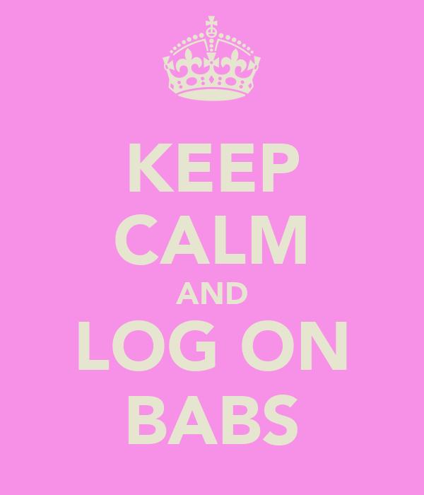 KEEP CALM AND LOG ON BABS
