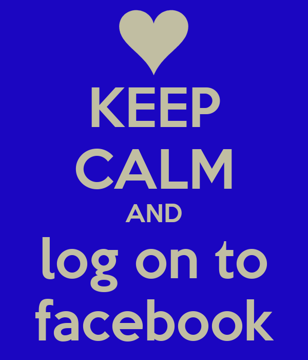 KEEP CALM AND log on to facebook