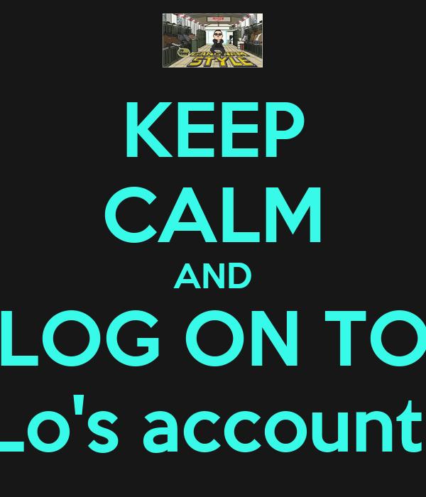 KEEP CALM AND LOG ON TO Lo's account