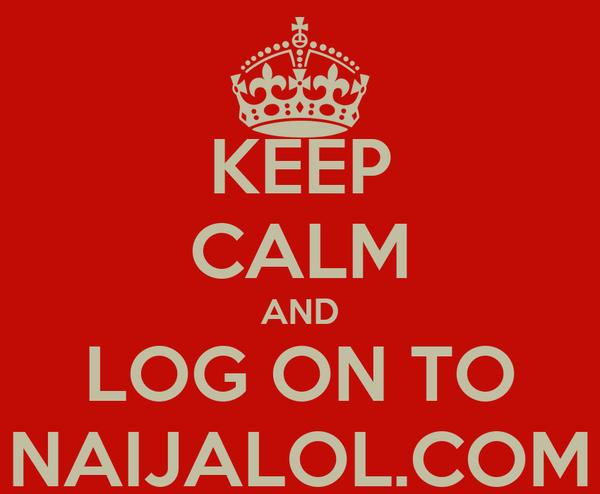 KEEP CALM AND LOG ON TO NAIJALOL.COM