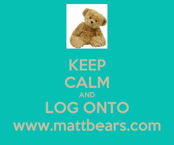 KEEP CALM AND LOG ONTO www.mattbears.com
