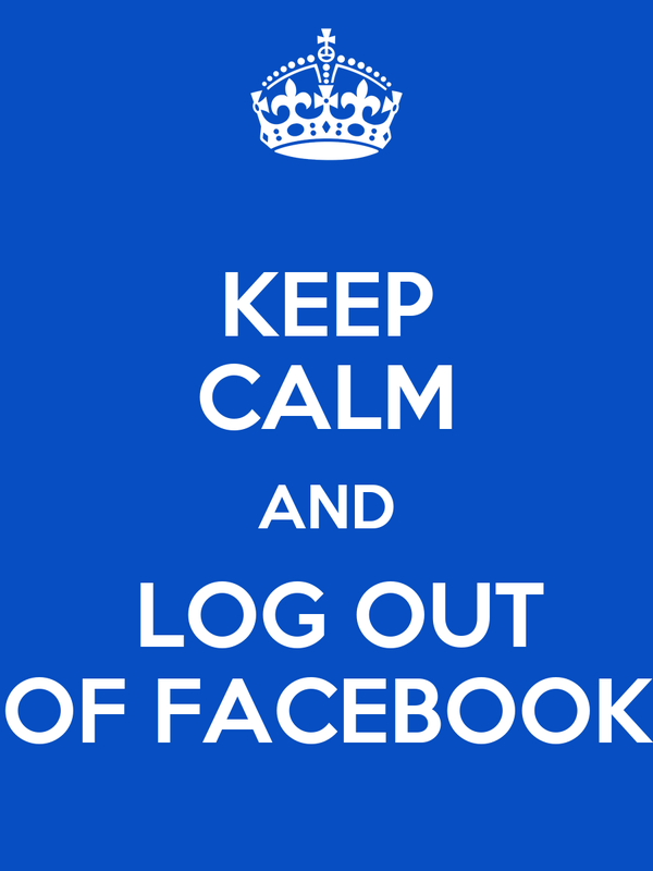 KEEP CALM AND   LOG OUT    OF FACEBOOK