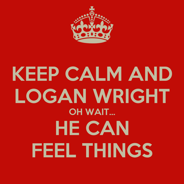 KEEP CALM AND LOGAN WRIGHT OH WAIT... HE CAN FEEL THINGS