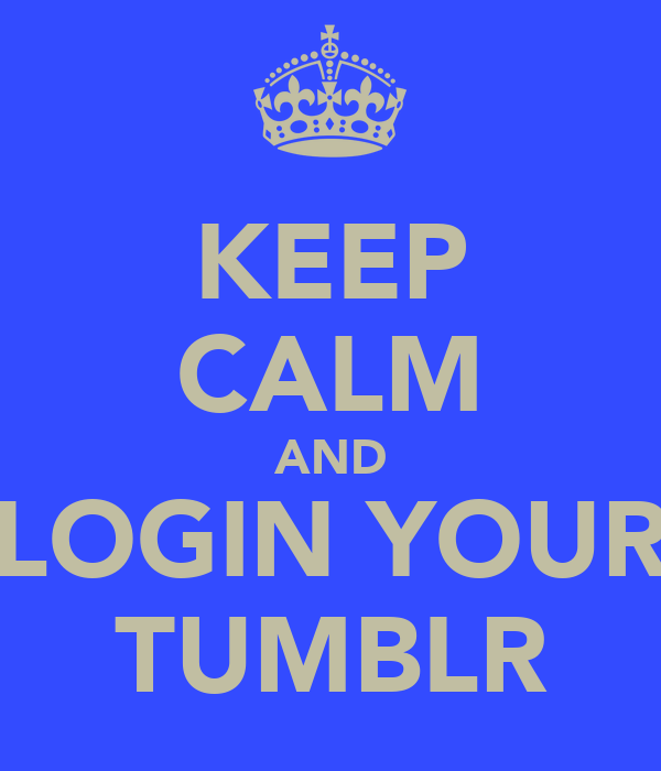 KEEP CALM AND LOGIN YOUR TUMBLR